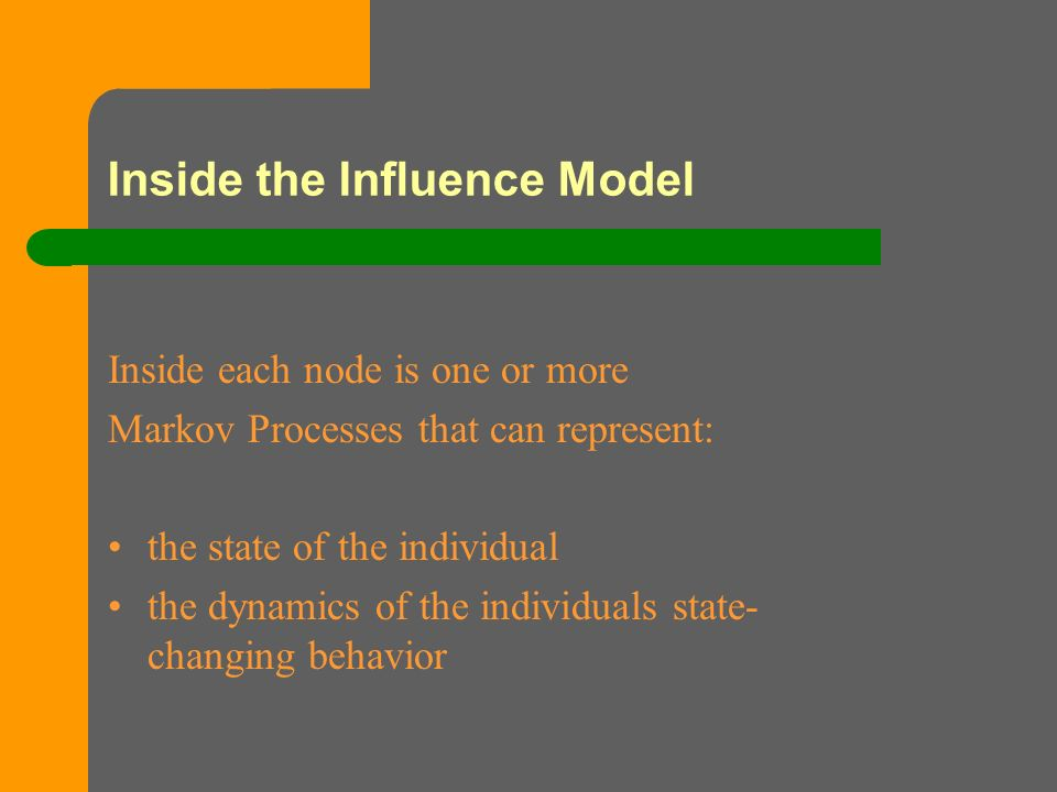 Inside the Influence Model Inside each node is one or more Markov Processes that can represent: the state of the individual the dynamics of the individuals state- changing behavior