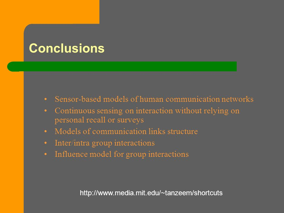 Conclusions Sensor-based models of human communication networks Continuous sensing on interaction without relying on personal recall or surveys Models of communication links structure Inter/intra group interactions Influence model for group interactions http://www.media.mit.edu/~tanzeem/shortcuts