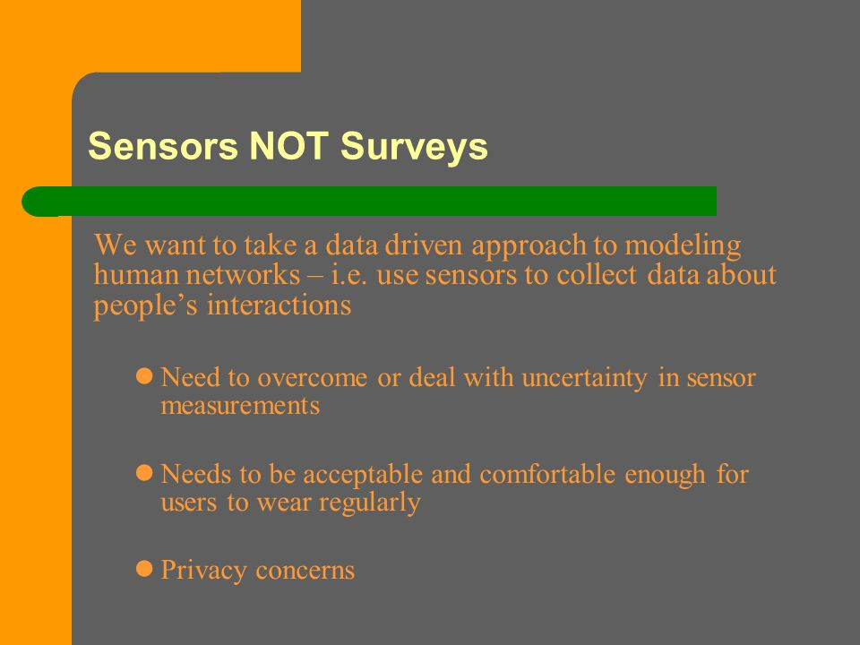 Sensors NOT Surveys We want to take a data driven approach to modeling human networks – i.e.