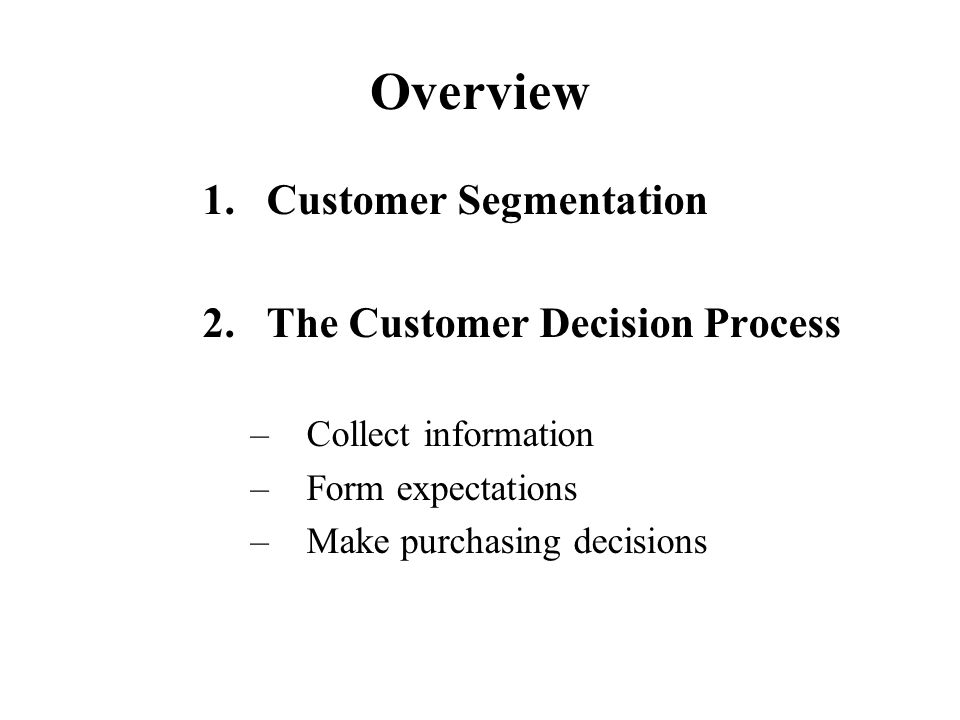 Overview 1.Customer Segmentation 2.The Customer Decision Process –Collect information –Form expectations –Make purchasing decisions