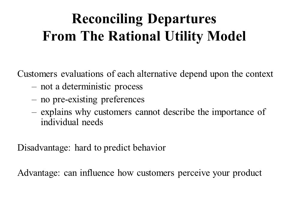 Reconciling Departures From The Rational Utility Model Customers evaluations of each alternative depend upon the context –not a deterministic process –no pre-existing preferences –explains why customers cannot describe the importance of individual needs Disadvantage: hard to predict behavior Advantage: can influence how customers perceive your product