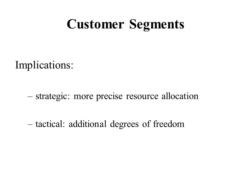 Customer Segments Implications: –strategic: more precise resource allocation –tactical: additional degrees of freedom