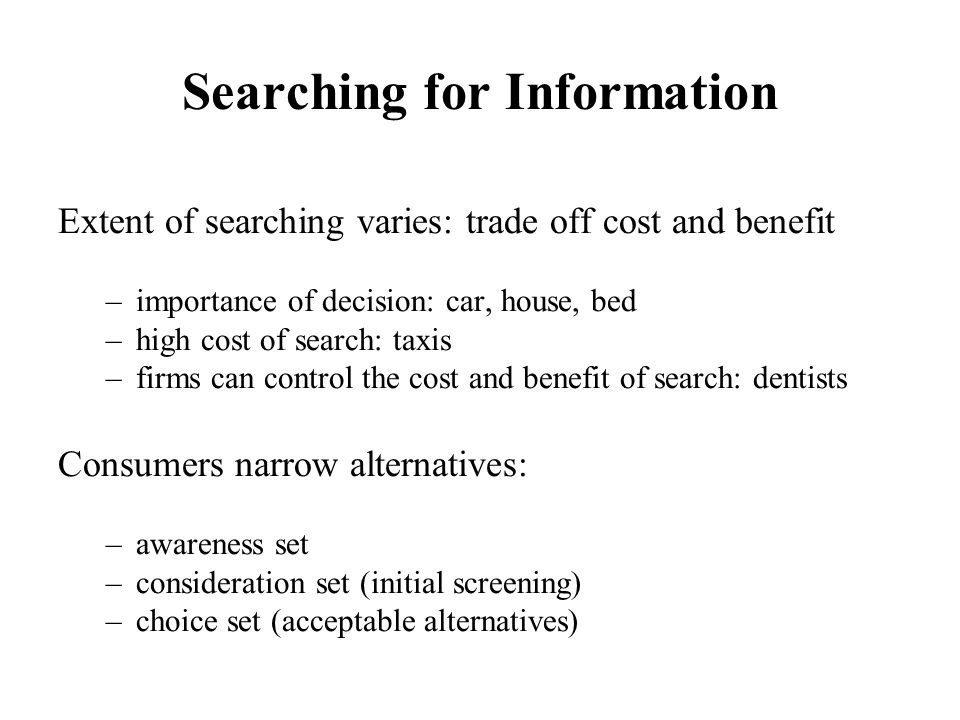Searching for Information Extent of searching varies: trade off cost and benefit –importance of decision: car, house, bed –high cost of search: taxis –firms can control the cost and benefit of search: dentists Consumers narrow alternatives: –awareness set –consideration set (initial screening) –choice set (acceptable alternatives)