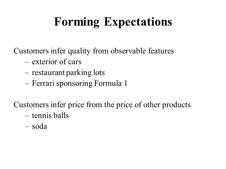 Forming Expectations Customers infer quality from observable features –exterior of cars –restaurant parking lots –Ferrari sponsoring Formula 1 Customers infer price from the price of other products –tennis balls –soda