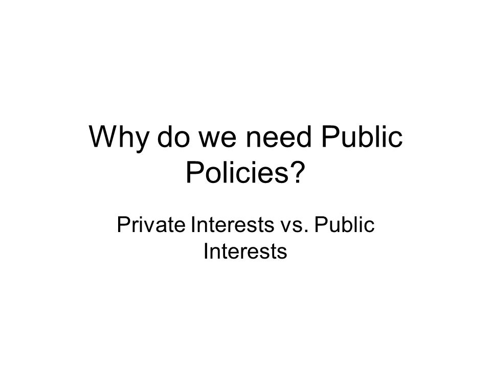 Why do we need Public Policies Private Interests vs. Public Interests