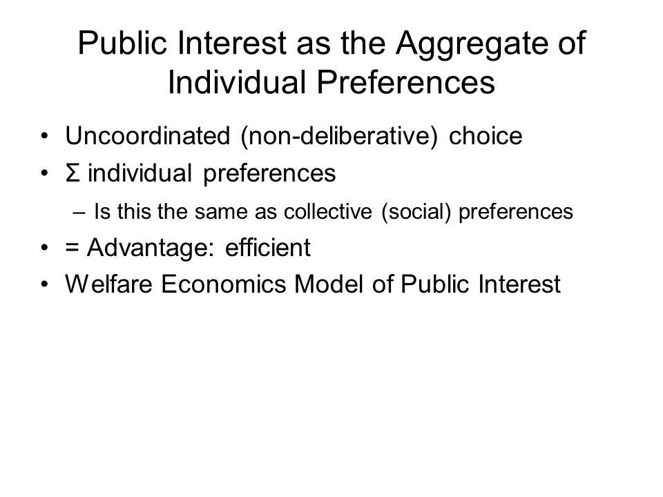 Public Interest as the Aggregate of Individual Preferences Uncoordinated (non-deliberative) choice Σ individual preferences –Is this the same as collective (social) preferences = Advantage: efficient Welfare Economics Model of Public Interest