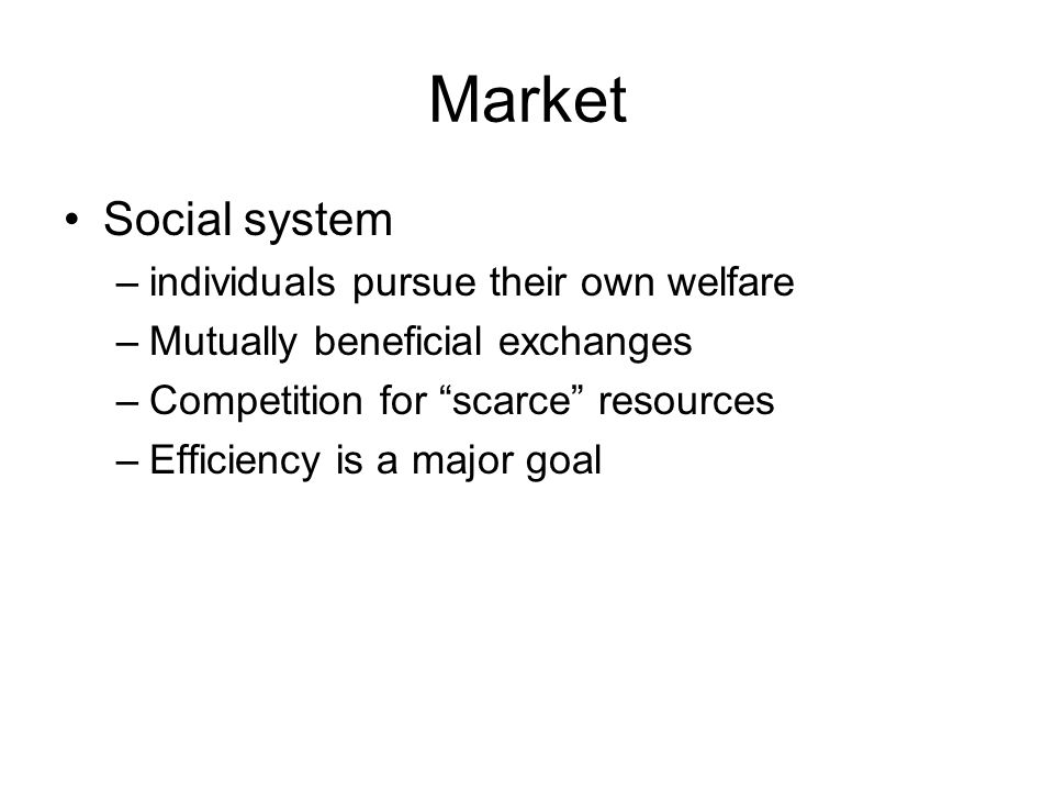Market Social system –individuals pursue their own welfare –Mutually beneficial exchanges –Competition for scarce resources –Efficiency is a major goal
