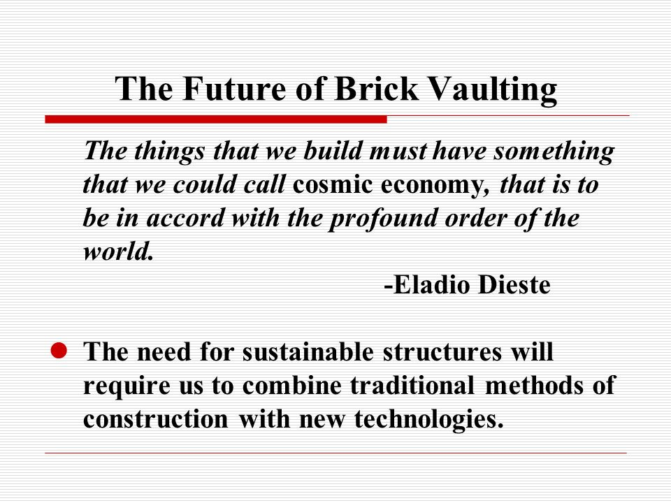 The Future of Brick Vaulting The things that we build must have something that we could call cosmic economy, that is to be in accord with the profound order of the world.