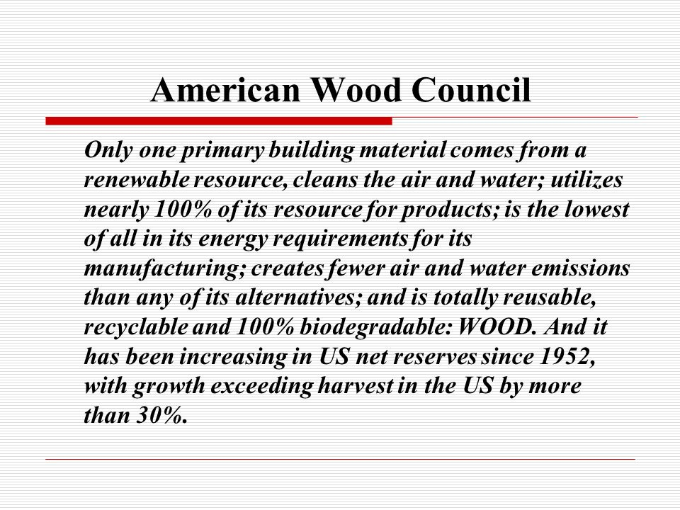 American Wood Council Only one primary building material comes from a renewable resource, cleans the air and water; utilizes nearly 100% of its resource for products; is the lowest of all in its energy requirements for its manufacturing; creates fewer air and water emissions than any of its alternatives; and is totally reusable, recyclable and 100% biodegradable: WOOD.