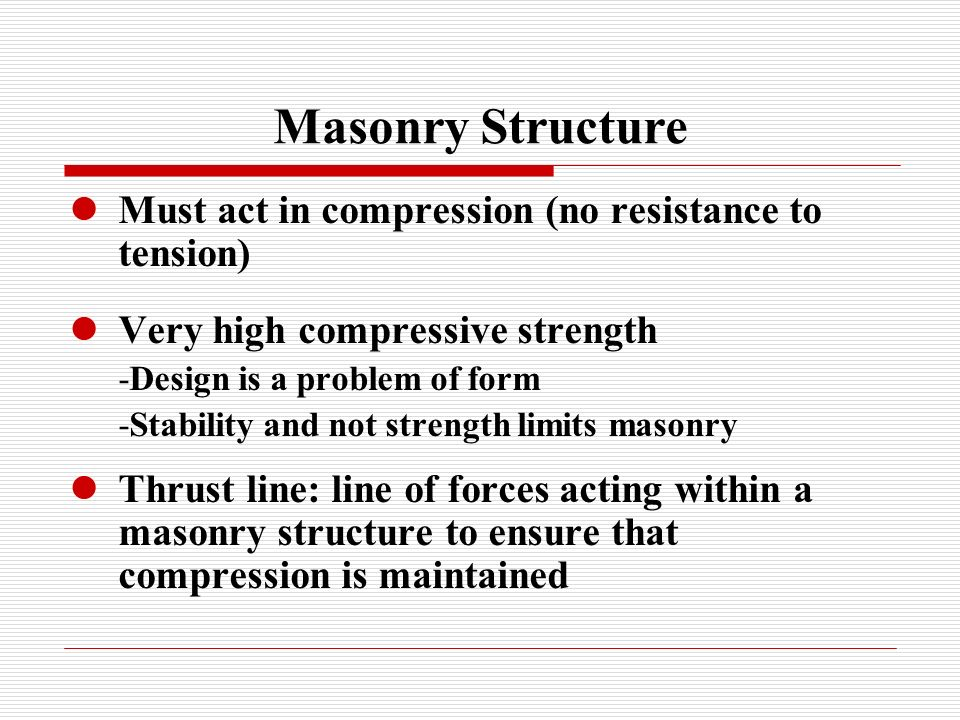 Masonry Structure Must act in compression (no resistance to tension) Very high compressive strength -Design is a problem of form -Stability and not strength limits masonry Thrust line: line of forces acting within a masonry structure to ensure that compression is maintained