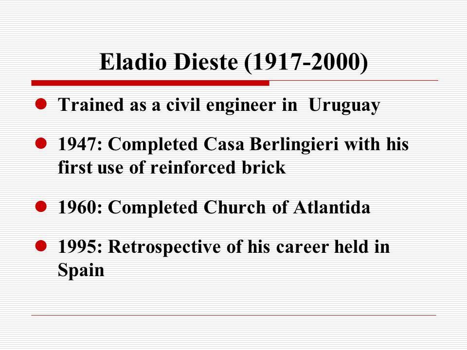 Eladio Dieste (1917-2000) Trained as a civil engineer in Uruguay 1947: Completed Casa Berlingieri with his first use of reinforced brick 1960: Completed Church of Atlantida 1995: Retrospective of his career held in Spain
