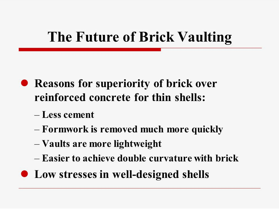 The Future of Brick Vaulting Reasons for superiority of brick over reinforced concrete for thin shells: – Less cement – Formwork is removed much more quickly – Vaults are more lightweight – Easier to achieve double curvature with brick Low stresses in well-designed shells