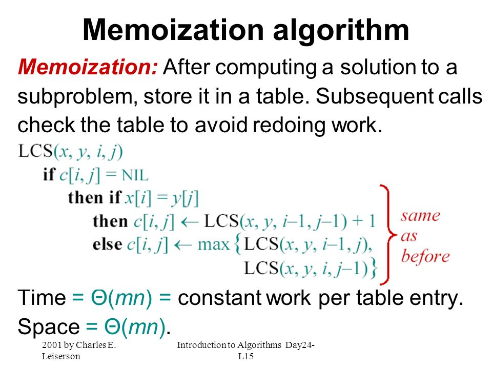 2001 by Charles E. Leiserson Introduction to Algorithms Day24- L15 Memoization algorithm Memoization: After computing a solution to a subproblem, stor