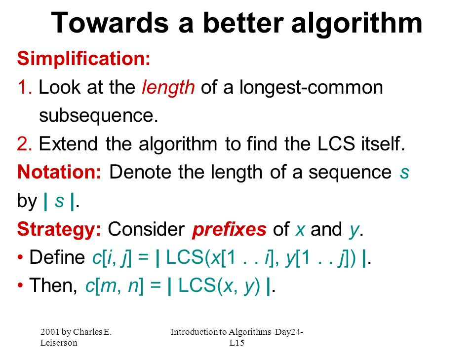 2001 by Charles E. Leiserson Introduction to Algorithms Day24- L15 Towards a better algorithm Simplification: 1. Look at the length of a longest-commo