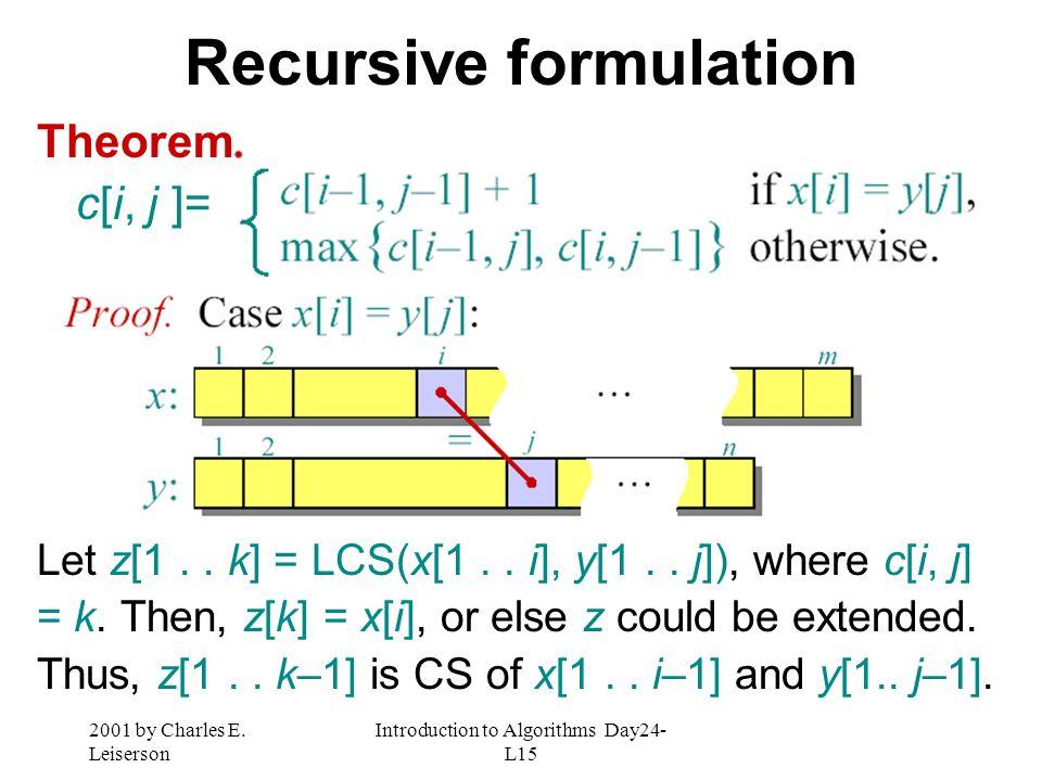 2001 by Charles E. Leiserson Introduction to Algorithms Day24- L15 Recursive formulation Theorem c[i, j ]= Let z[1.. k] = LCS(x[1.. i], y[1.. j]), whe