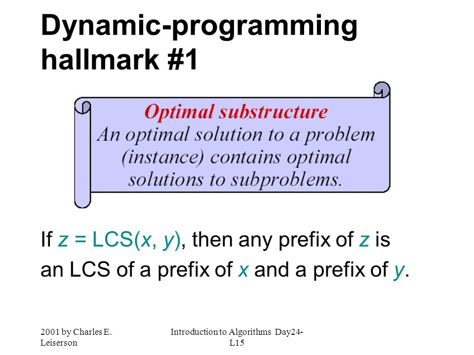 2001 by Charles E. Leiserson Introduction to Algorithms Day24- L15 Dynamic-programming hallmark #1 If z = LCS(x, y), then any prefix of z is an LCS of
