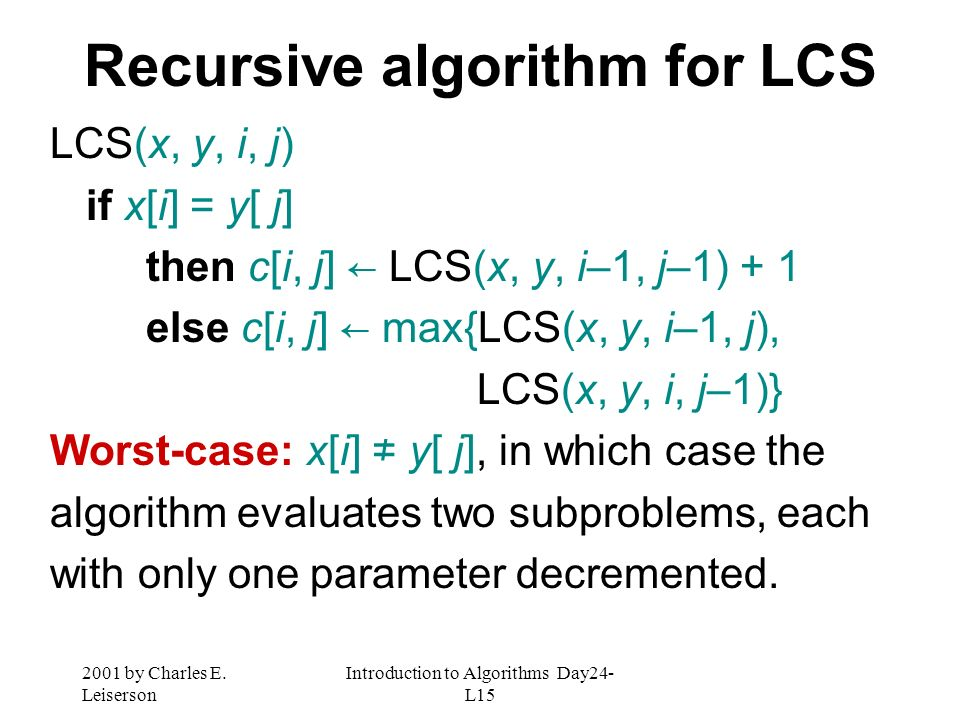 2001 by Charles E. Leiserson Introduction to Algorithms Day24- L15 Recursive algorithm for LCS LCS(x, y, i, j) if x[i] = y[ j] then c[i, j] LCS(x, y,