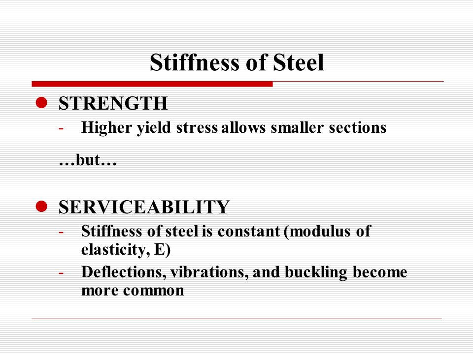 Stiffness of Steel STRENGTH -Higher yield stress allows smaller sections …but… SERVICEABILITY -Stiffness of steel is constant (modulus of elasticity, E) -Deflections, vibrations, and buckling become more common