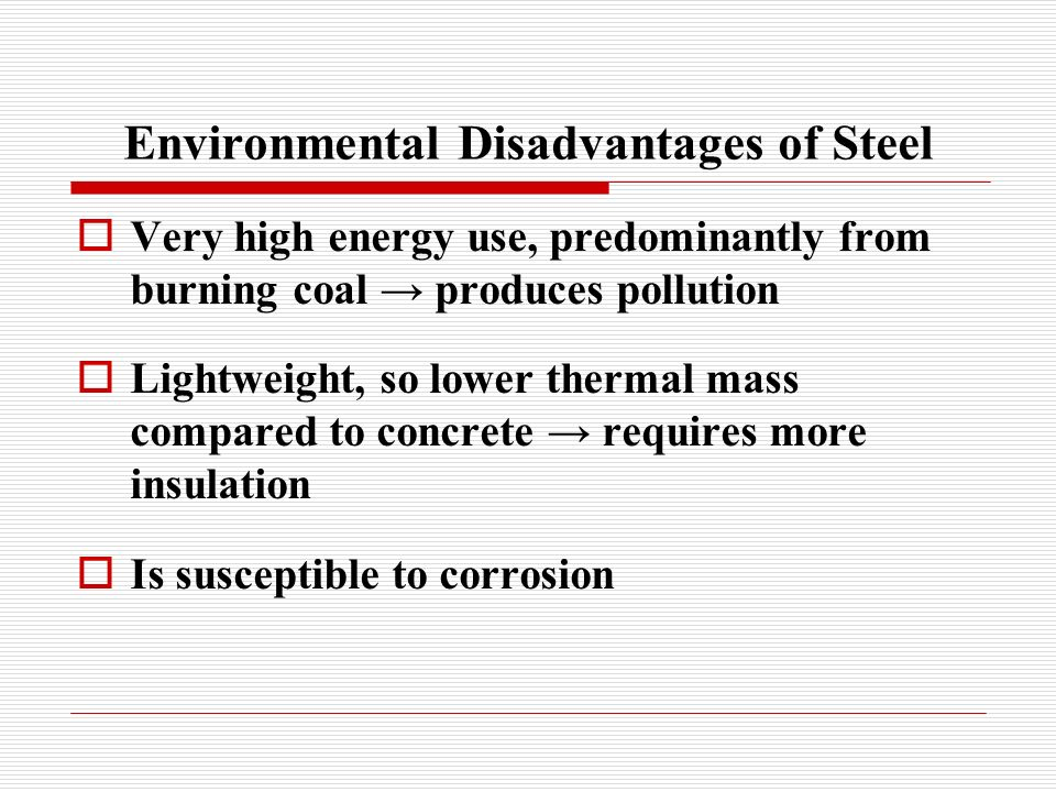 Environmental Disadvantages of Steel Very high energy use, predominantly from burning coal produces pollution Lightweight, so lower thermal mass compared to concrete requires more insulation Is susceptible to corrosion