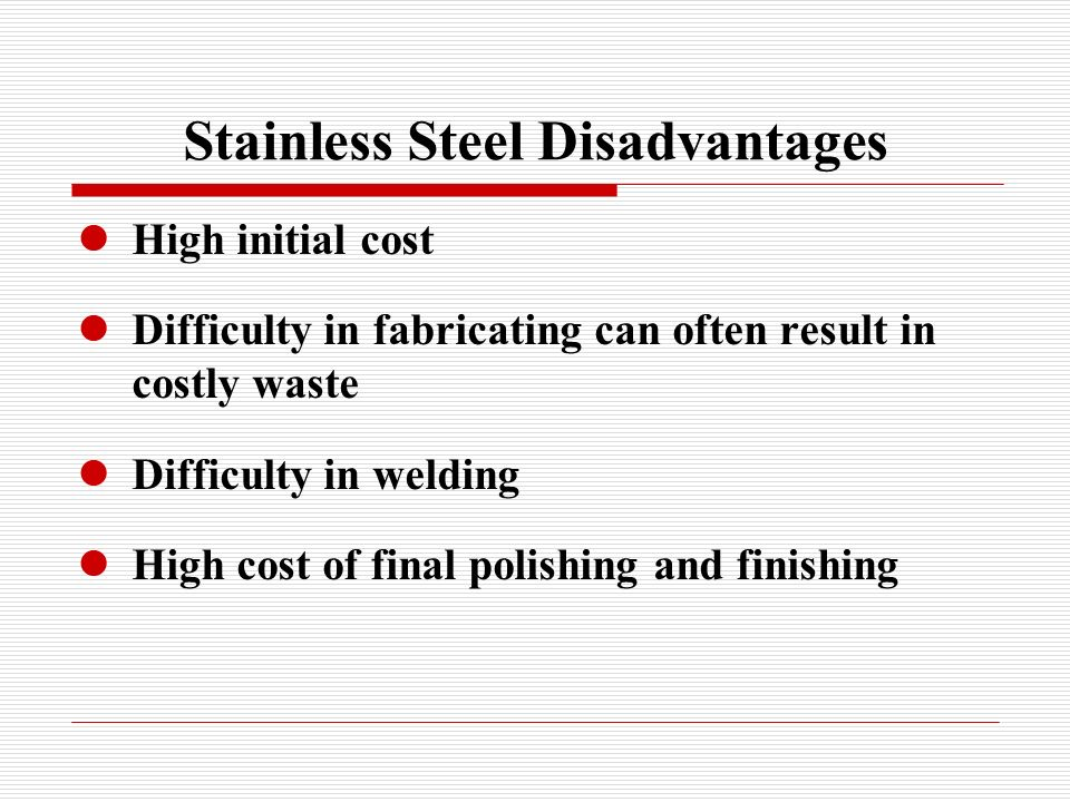 Stainless Steel Disadvantages High initial cost Difficulty in fabricating can often result in costly waste Difficulty in welding High cost of final polishing and finishing