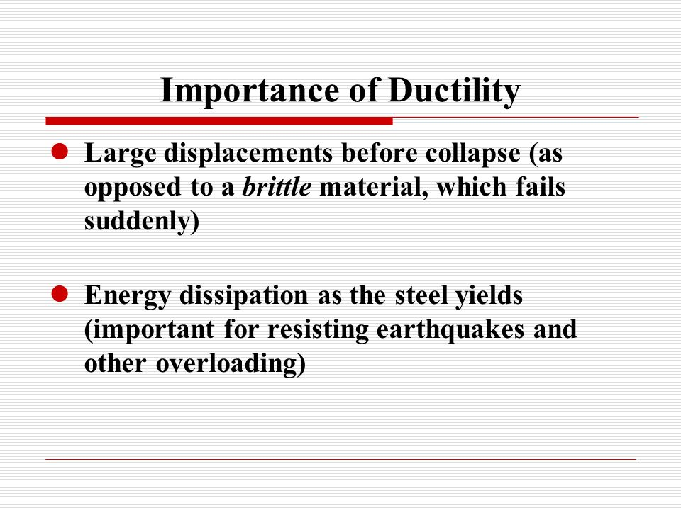 Importance of Ductility Large displacements before collapse (as opposed to a brittle material, which fails suddenly) Energy dissipation as the steel yields (important for resisting earthquakes and other overloading)