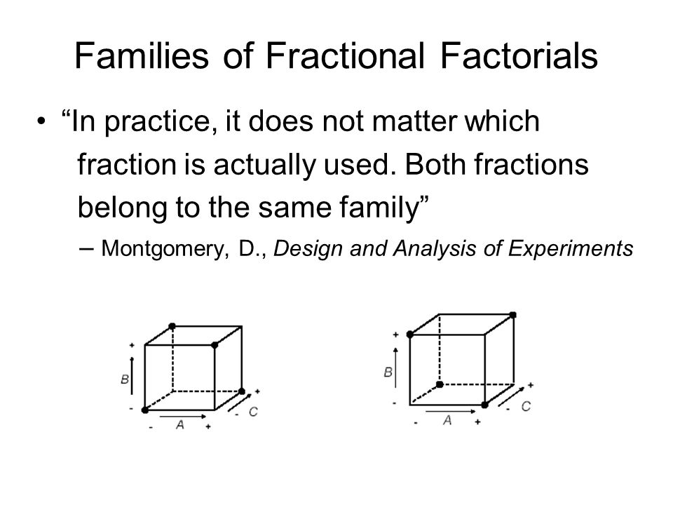 Families of Fractional Factorials In practice, it does not matter which fraction is actually used. Both fractions belong to the same family – Montgome