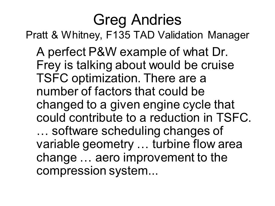 Greg Andries Pratt & Whitney, F135 TAD Validation Manager A perfect P&W example of what Dr. Frey is talking about would be cruise TSFC optimization. T