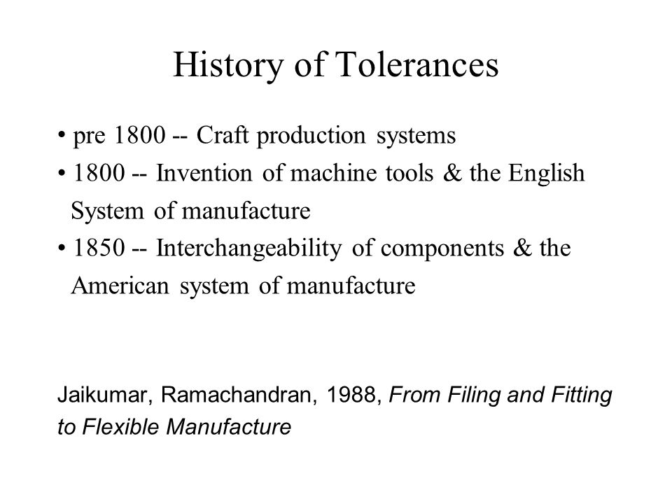 History of Tolerances pre 1800 -- Craft production systems 1800 -- Invention of machine tools & the English System of manufacture 1850 -- Interchangeability of components & the American system of manufacture Jaikumar, Ramachandran, 1988, From Filing and Fitting to Flexible Manufacture