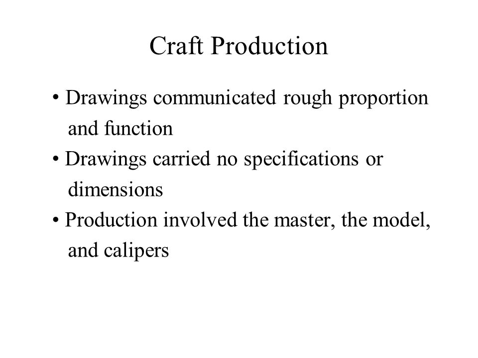 Craft Production Drawings communicated rough proportion and function Drawings carried no specifications or dimensions Production involved the master,