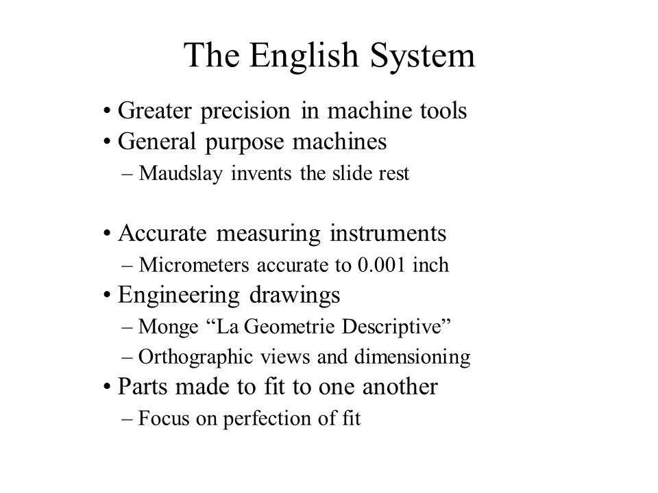 The English System Greater precision in machine tools General purpose machines – Maudslay invents the slide rest Accurate measuring instruments – Micrometers accurate to 0.001 inch Engineering drawings – Monge La Geometrie Descriptive – Orthographic views and dimensioning Parts made to fit to one another – Focus on perfection of fit