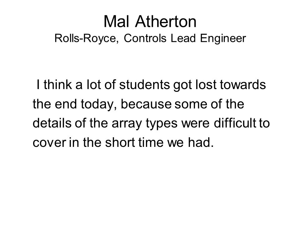 Mal Atherton Rolls-Royce, Controls Lead Engineer I think a lot of students got lost towards the end today, because some of the details of the array types were difficult to cover in the short time we had.