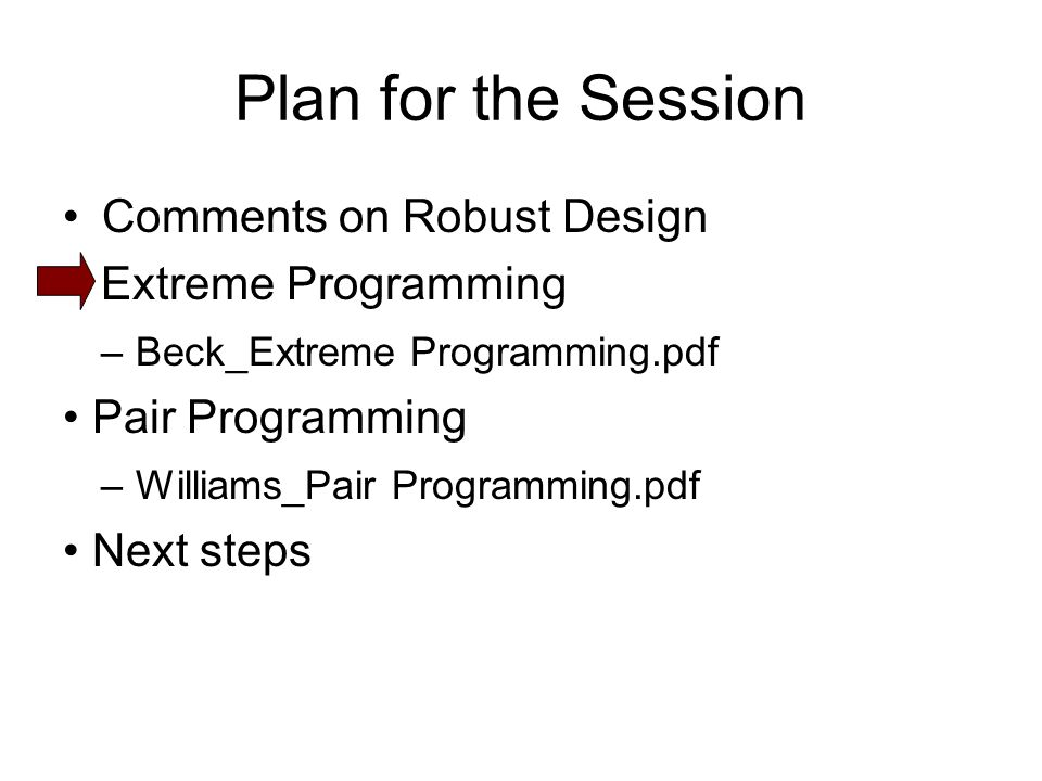 Plan for the Session Comments on Robust Design Extreme Programming – Beck_Extreme Programming.pdf Pair Programming – Williams_Pair Programming.pdf Next steps