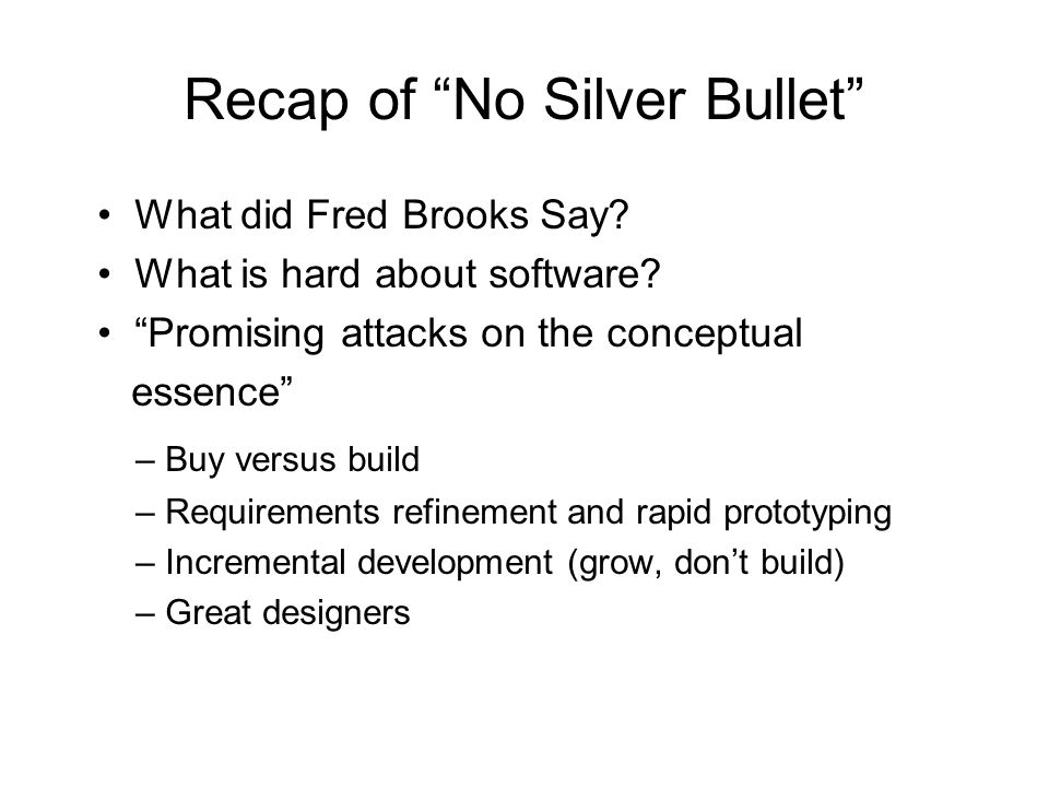Recap of No Silver Bullet What did Fred Brooks Say? What is hard about software? Promising attacks on the conceptual essence – Buy versus build – Requ
