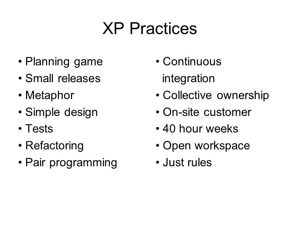 XP Practices Planning game Small releases Metaphor Simple design Tests Refactoring Pair programming Continuous integration Collective ownership On-site customer 40 hour weeks Open workspace Just rules