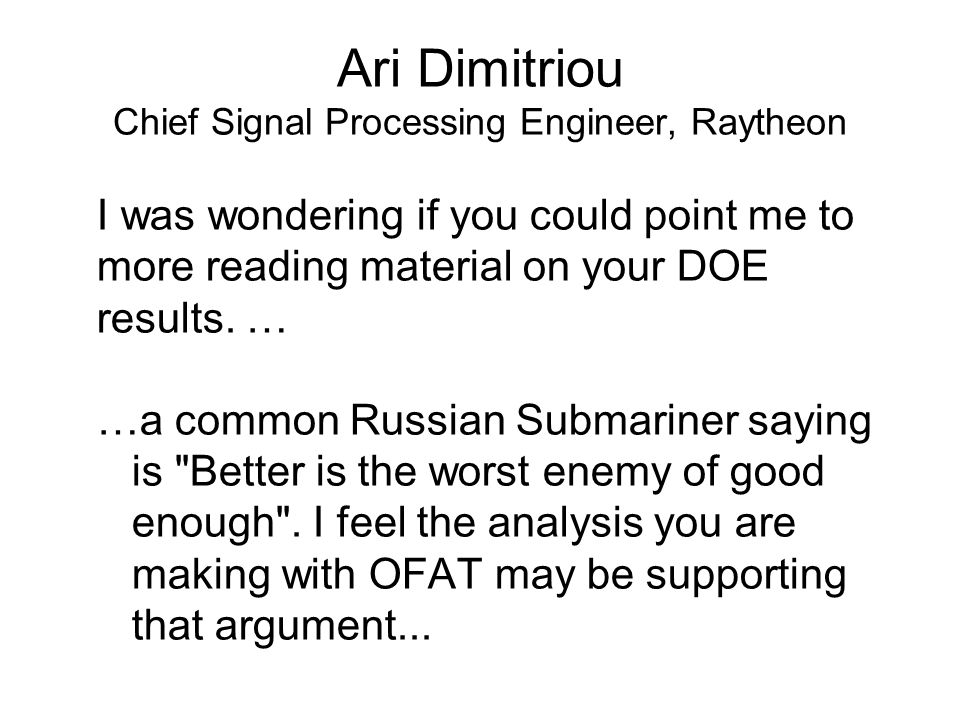 Ari Dimitriou Chief Signal Processing Engineer, Raytheon I was wondering if you could point me to more reading material on your DOE results.