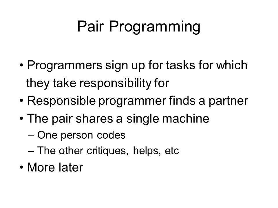 Pair Programming Programmers sign up for tasks for which they take responsibility for Responsible programmer finds a partner The pair shares a single