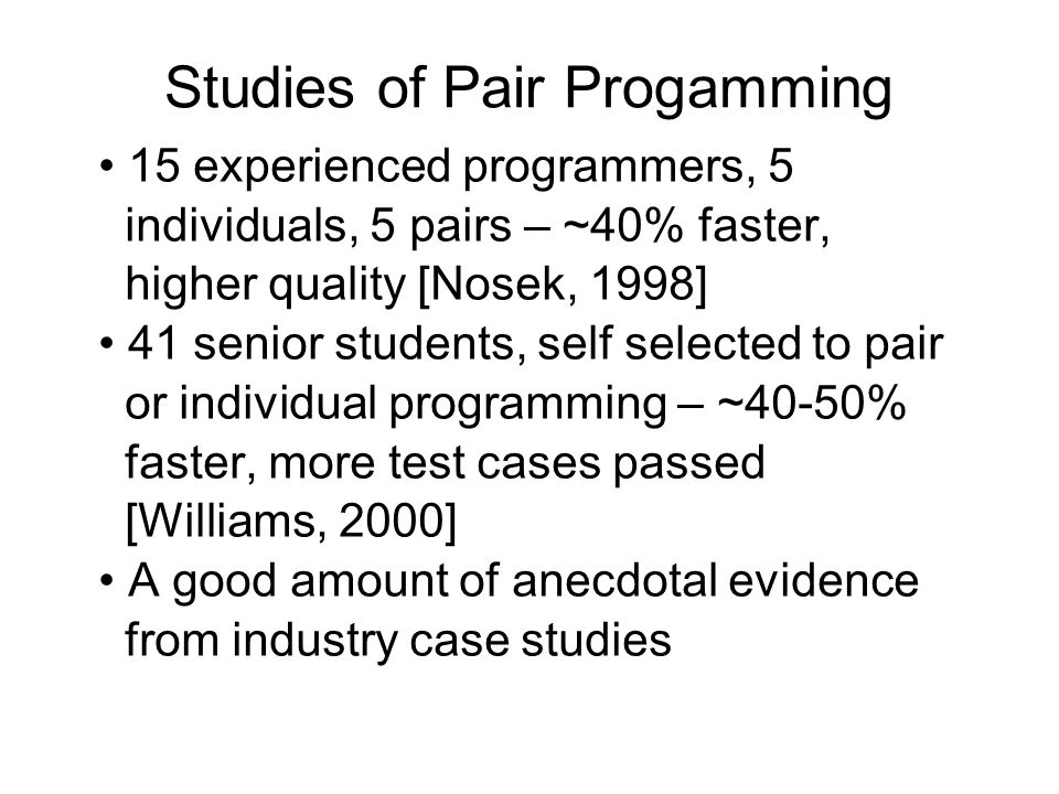 Studies of Pair Progamming 15 experienced programmers, 5 individuals, 5 pairs – ~40% faster, higher quality [Nosek, 1998] 41 senior students, self selected to pair or individual programming – ~40-50% faster, more test cases passed [Williams, 2000] A good amount of anecdotal evidence from industry case studies