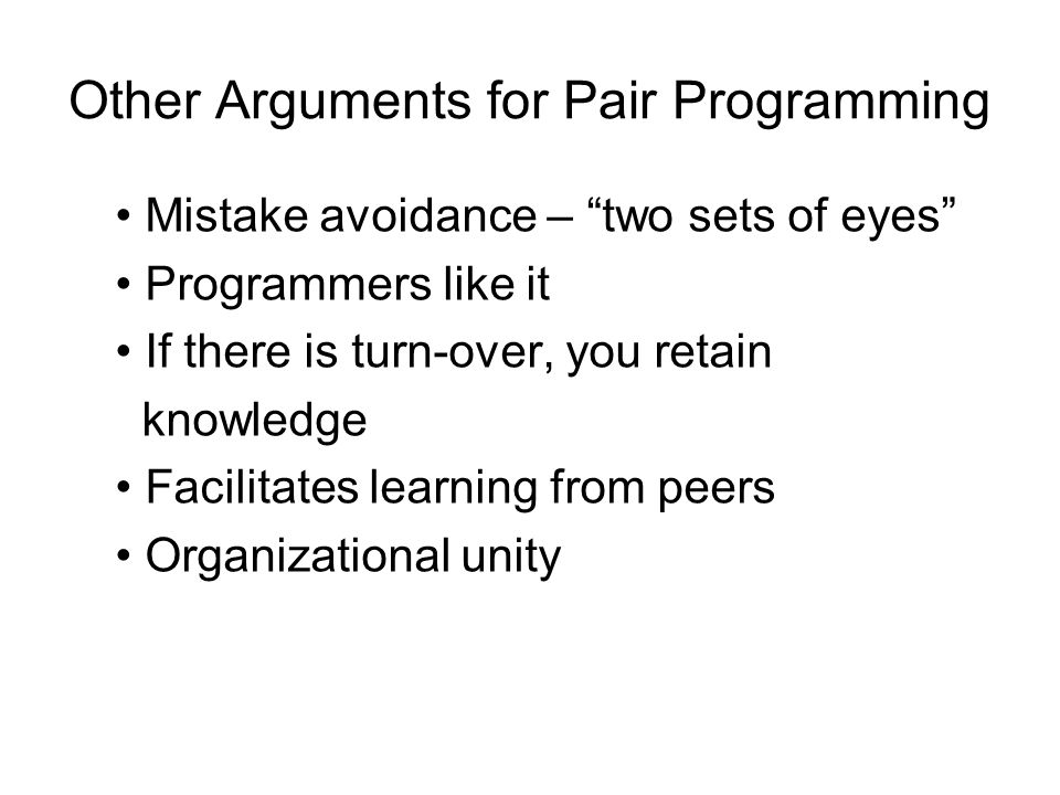 Other Arguments for Pair Programming Mistake avoidance – two sets of eyes Programmers like it If there is turn-over, you retain knowledge Facilitates learning from peers Organizational unity