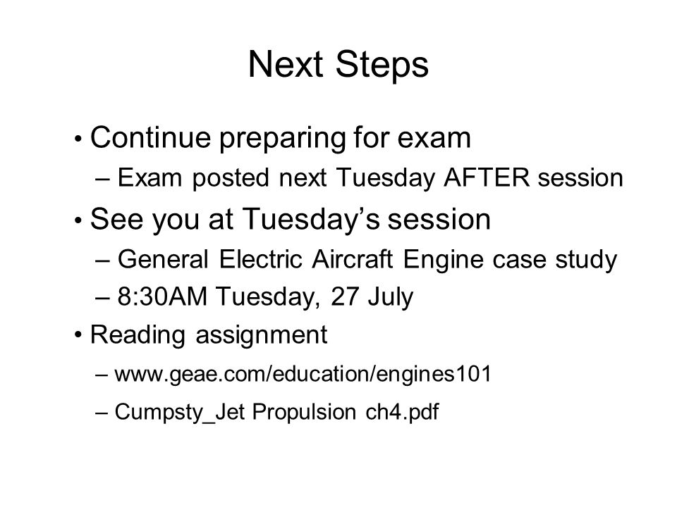 Next Steps Continue preparing for exam – Exam posted next Tuesday AFTER session See you at Tuesdays session – General Electric Aircraft Engine case st