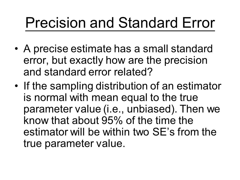 Precision and Standard Error A precise estimate has a small standard error, but exactly how are the precision and standard error related? If the sampl