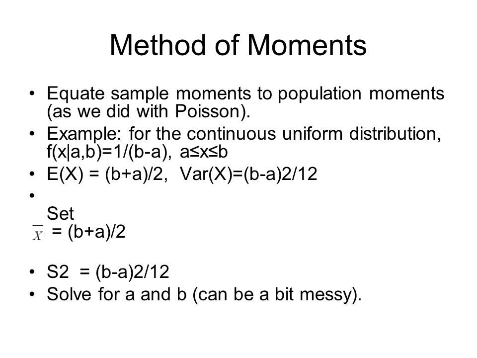 Method of Moments Equate sample moments to population moments (as we did with Poisson). Example: for the continuous uniform distribution, f(x|a,b)=1/(