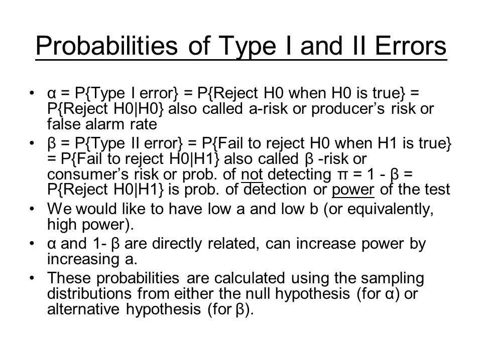 Probabilities of Type I and II Errors α = P{Type I error} = P{Reject H0 when H0 is true} = P{Reject H0|H0} also called a-risk or producers risk or fal
