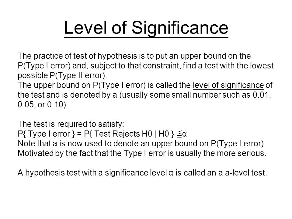Level of Significance The practice of test of hypothesis is to put an upper bound on the P(Type I error) and, subject to that constraint, find a test