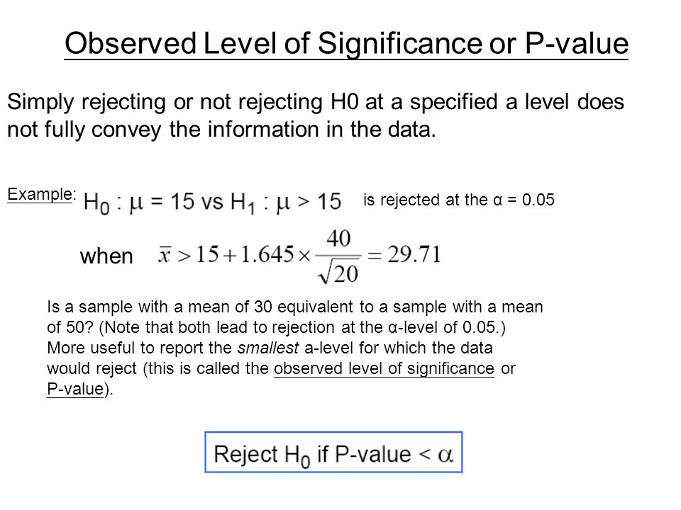 Observed Level of Significance or P-value Simply rejecting or not rejecting H0 at a specified a level does not fully convey the information in the dat