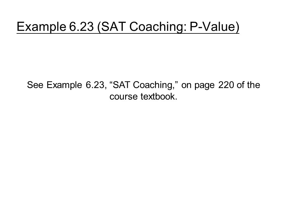 Example 6.23 (SAT Coaching: P-Value) See Example 6.23, SAT Coaching, on page 220 of the course textbook.
