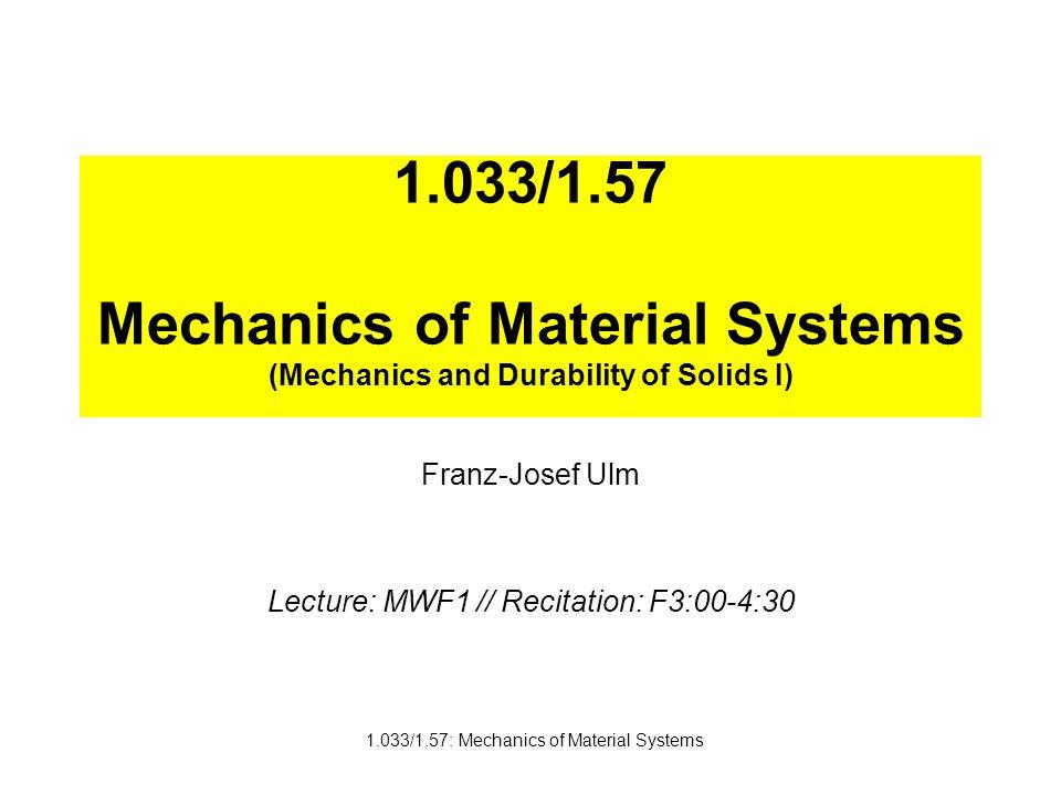 1.033/1.57: Mechanics of Material Systems 1.033/1.57 Mechanics of Material Systems (Mechanics and Durability of Solids I) Franz-Josef Ulm Lecture: MWF1 // Recitation: F3:00-4:30