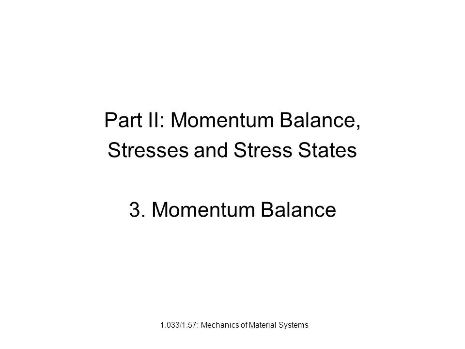 1.033/1.57: Mechanics of Material Systems Part II: Momentum Balance, Stresses and Stress States 3.