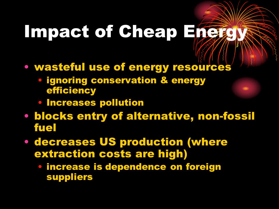 Impact of Cheap Energy wasteful use of energy resources ignoring conservation & energy efficiency Increases pollution blocks entry of alternative, non-fossil fuel decreases US production (where extraction costs are high) increase is dependence on foreign suppliers