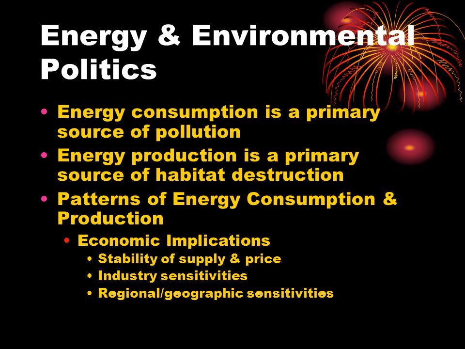 Energy & Environmental Politics Energy consumption is a primary source of pollution Energy production is a primary source of habitat destruction Patterns of Energy Consumption & Production Economic Implications Stability of supply & price Industry sensitivities Regional/geographic sensitivities