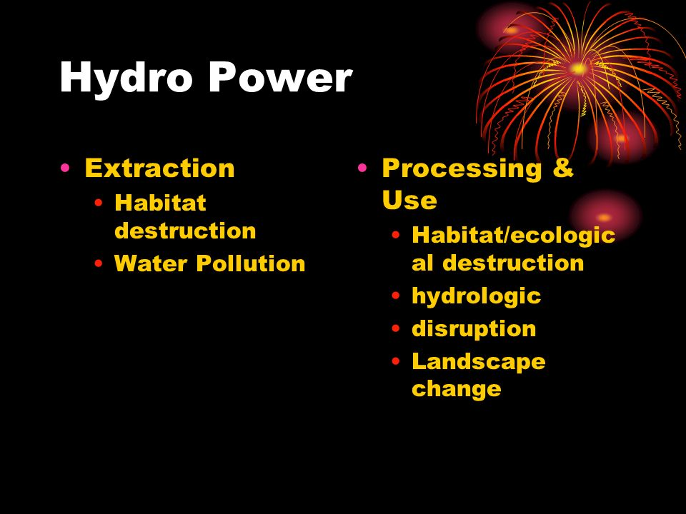 Hydro Power Extraction Habitat destruction Water Pollution Processing & Use Habitat/ecologic al destruction hydrologic disruption Landscape change